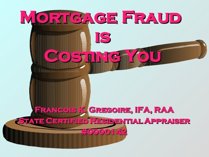 Mortgage Fraud  is Costing You Francois K. Gregoire, IFA, RAA State Certified Residential Appraiser #0000142