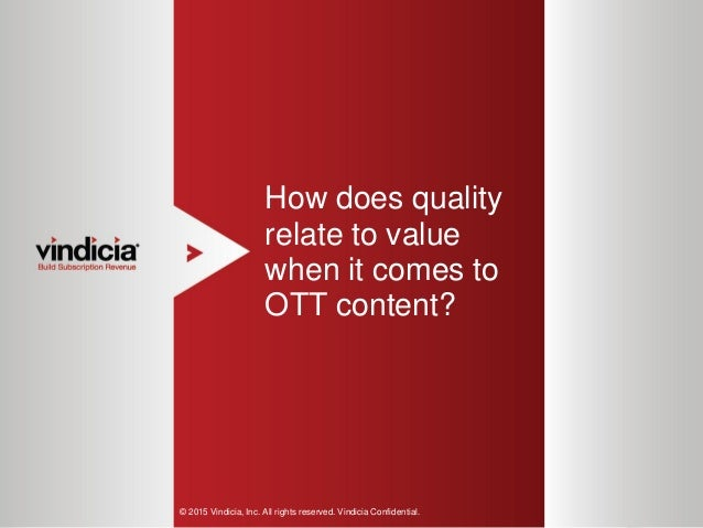 1 How does quality relate to value when it comes to OTT content? © 2015 Vindicia, Inc. All rights reserved. Vindicia Confi...