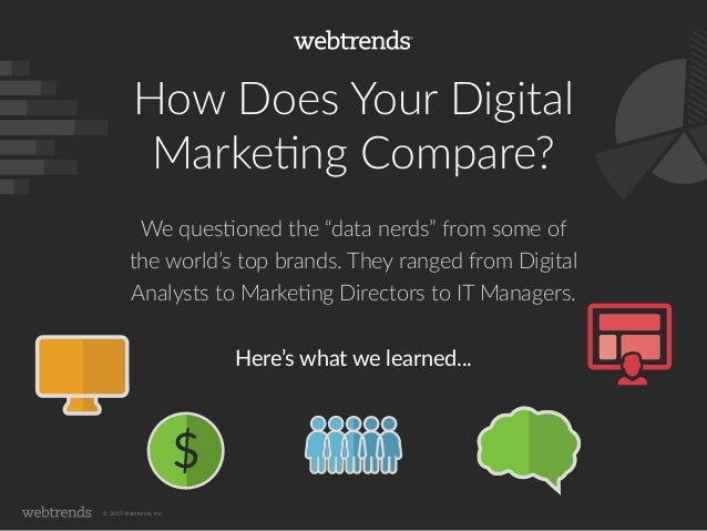 "© 2015 Webtrends, Inc. How Does Your Digital Marketing Compare? We questioned the ""data nerds"" from some of the world's to..."