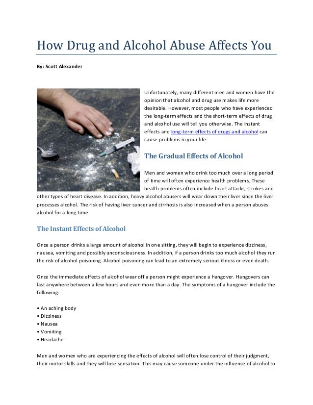 essay about how drugs and alcohol can affect the body Alcohol and drugs have many effects on a person mind and body, if chronic use of these substances occurs over long period of time, these effects can become serious and even life threatening adults, teachers, parents, media, and friends all have a big impact on how kids see the world.