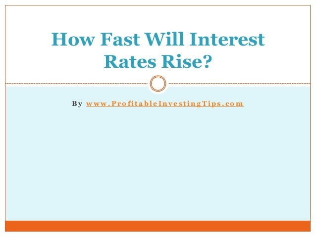 B y w w w . P r o f i t a b l e I n v e s t i n g T i p s . c o m How Fast Will Interest Rates Rise?