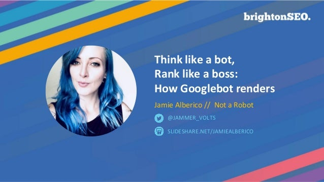 Think like a bot, Rank like a boss: How Googlebot renders Jamie Alberico // Not a Robot SLIDESHARE.NET/JAMIEALBERICO @JAMM...
