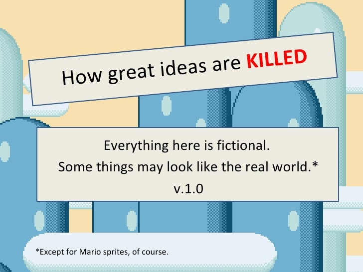 How great ideas are  KILLED Everything here is fictional.  Some things may look like the real world.* v.1.0 *Except for Ma...