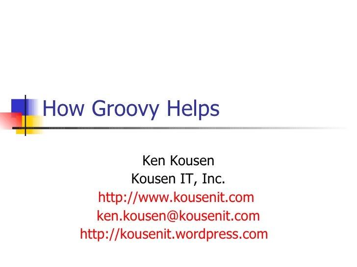 How Groovy Helps Ken Kousen Kousen IT, Inc. http://www.kousenit.com   [email_address] http://kousenit.wordpress.com