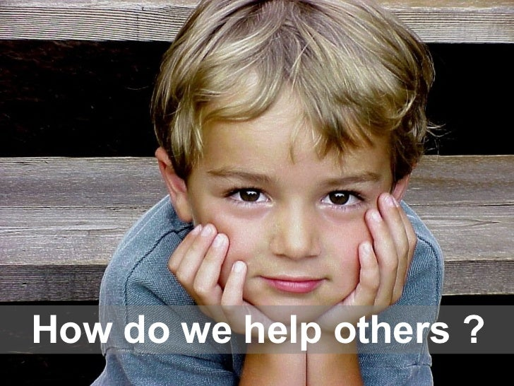 How do we help others ?