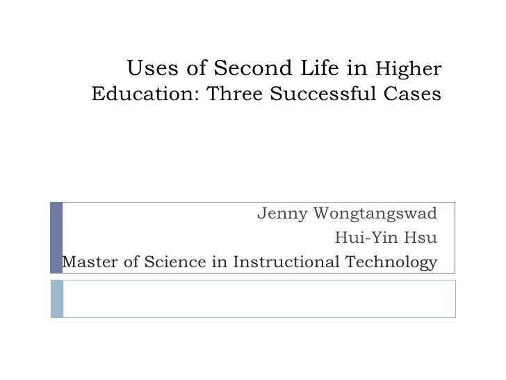 Uses of Second Life in Higher Education: Three Successful Cases Jenny Wongtangswad Hui-Yin Hsu Master of Science in Instru...