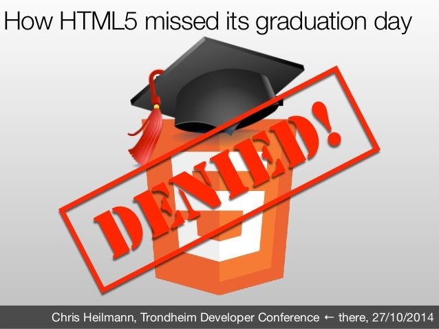 How HTML5 missed its graduation day  DENIED!  Chris Heilmann, Trondheim Developer Conference ← there, 27/10/2014