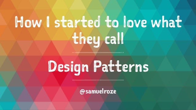 How I started to love what they call Design Patterns @samuelroze