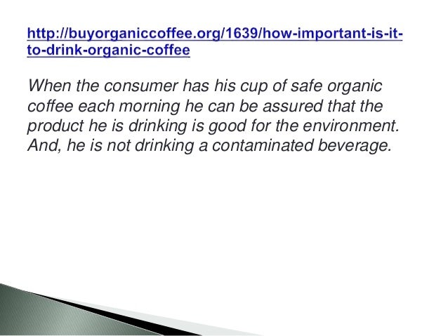 When the consumer has his cup of safe organic coffee each morning he can be assured that the product he is drinking is goo...