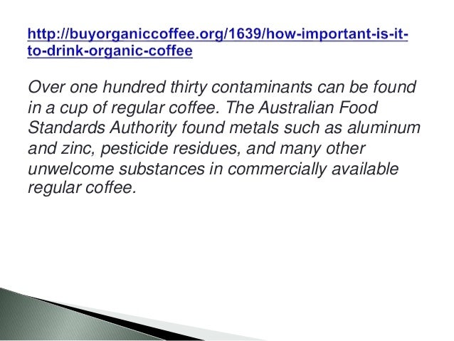 Over one hundred thirty contaminants can be found in a cup of regular coffee. The Australian Food Standards Authority foun...