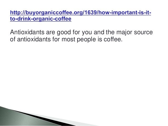 Antioxidants are good for you and the major source of antioxidants for most people is coffee.
