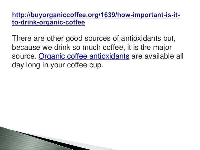 There are other good sources of antioxidants but, because we drink so much coffee, it is the major source. Organic coffee ...