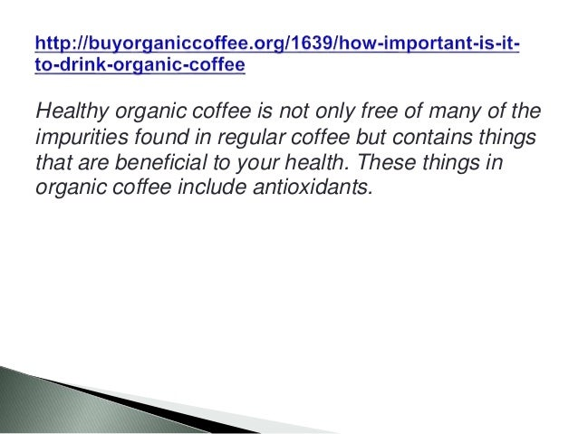 Healthy organic coffee is not only free of many of the impurities found in regular coffee but contains things that are ben...