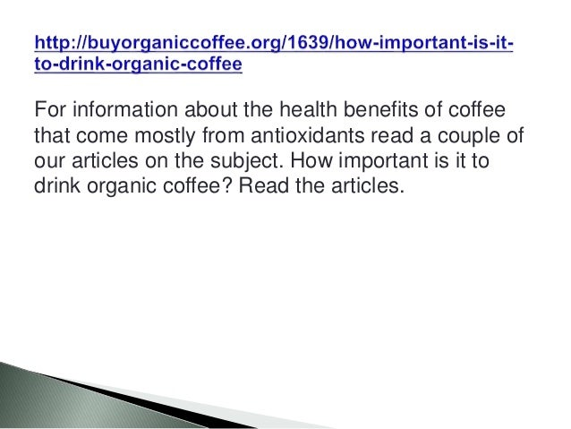 For information about the health benefits of coffee that come mostly from antioxidants read a couple of our articles on th...