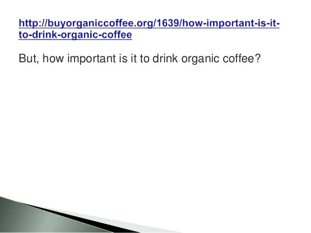 But, how important is it to drink organic coffee?