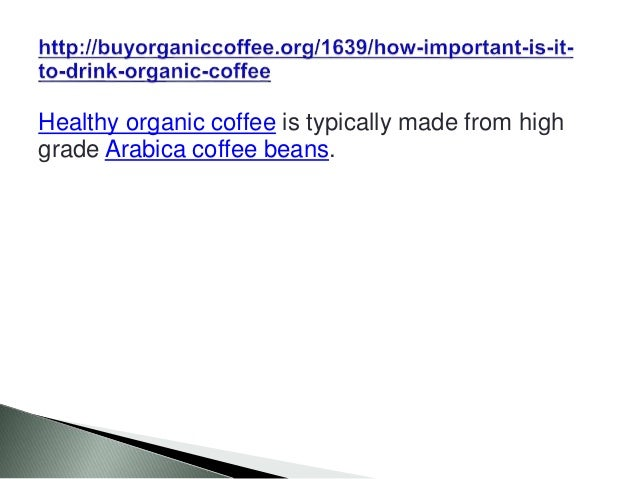 Healthy organic coffee is typically made from high grade Arabica coffee beans.