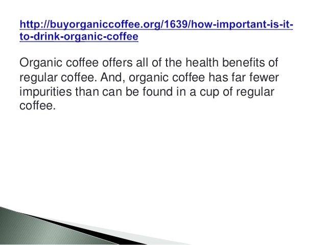 Organic coffee offers all of the health benefits of regular coffee. And, organic coffee has far fewer impurities than can ...