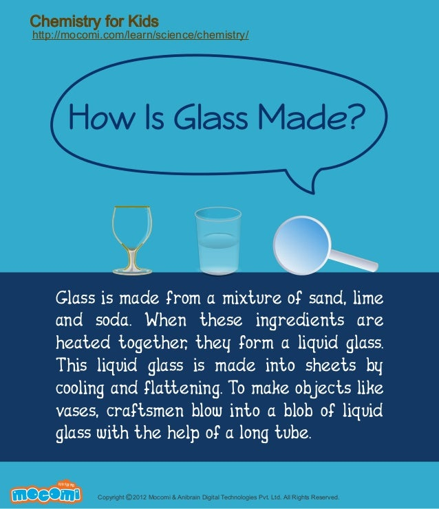 Chemistry for Kids http://mocomi.com/learn/science/chemistry/ How Is Glass Made? Glass is made from a mixture of sand, ...