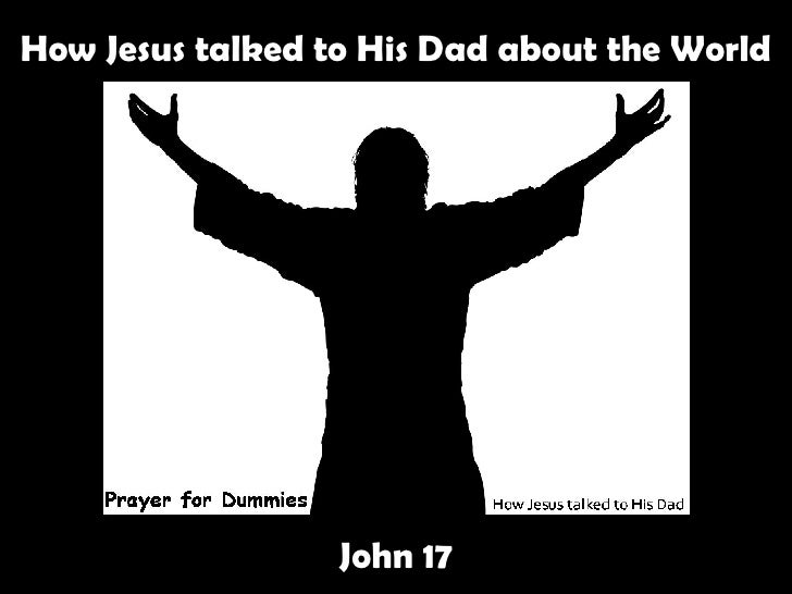 How Jesus talked to His Dad about the World John 17