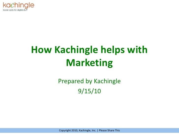 How Kachingle helps with Marketing<br />Prepared by Kachingle<br />9/15/10<br />Copyright 2010, Kachingle, Inc. | Please S...