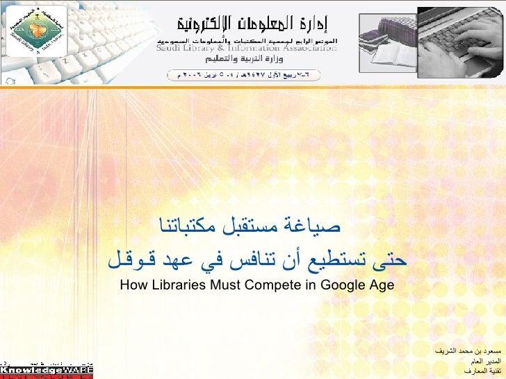 <ul><li>صياغة مستقبل مكتباتنا  </li></ul><ul><li>حتى تستطيع أن تنافس في عهد قـوقـل </li></ul><ul><li>How Libraries Must Co...