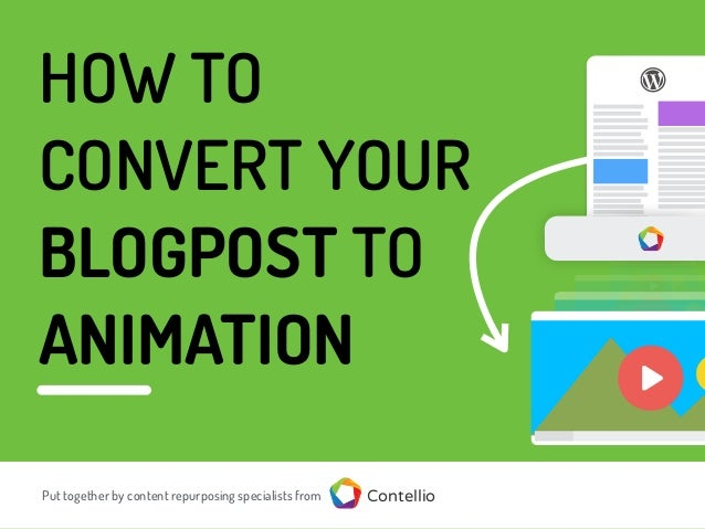 HOW TO CONVERT YOUR BLOGPOST TO ANIMATION Put together by content repurposing specialists from Contellio