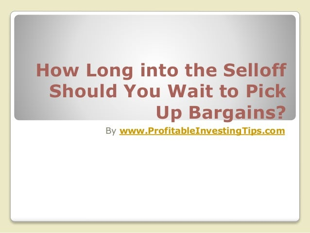 How Long into the Selloff Should You Wait to Pick Up Bargains? By www.ProfitableInvestingTips.com