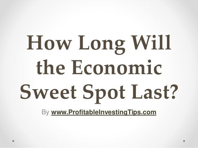 How Long Will the Economic Sweet Spot Last? By www.ProfitableInvestingTips.com