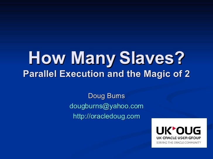 How Many Slaves? Parallel Execution and the Magic of 2 Doug Burns [email_address] http://oracledoug.com