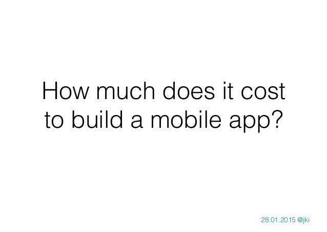 How much does it cost to build a mobile app? 28.01.2015 @jki