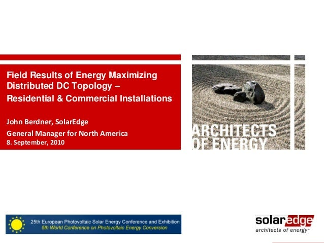Field Results of Energy Maximizing Distributed DC Topology – Residential & Commercial Installations John Berdner, SolarEdg...