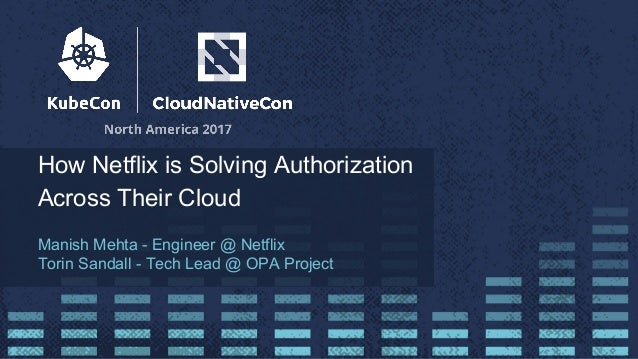 How Netflix is Solving Authorization Across Their Cloud Manish Mehta - Engineer @ Netflix Torin Sandall - Tech Lead @ OPA ...