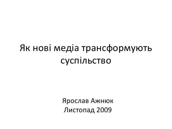 Як нові медіа трансформують суспільство<br />Ярослав Ажнюк<br />Листопад 2009<br />