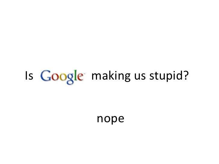 Is making us stupid?<br />nope<br />