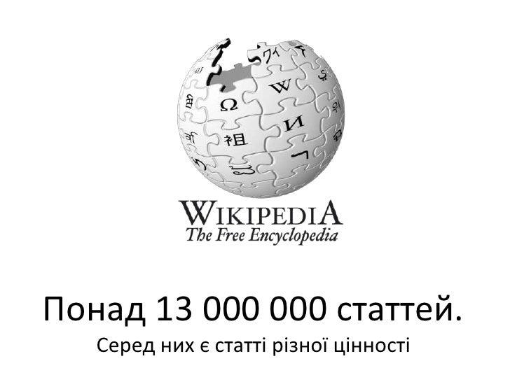 Понад 13 000 000 статтей.<br />Серед них єстаттірізноїцінності<br />