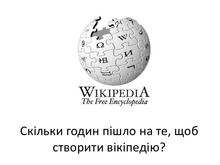Скільки годин пішло на те, щобстворитивікіпедію?<br />