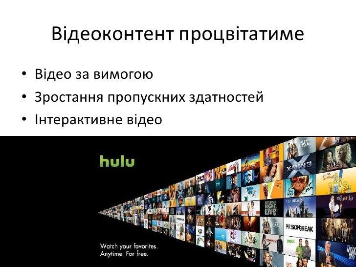 Відеоконтент процвітатиме<br />Відео за вимогою<br />Зростання пропускних здатностей<br />Інтерактивневідео<br />