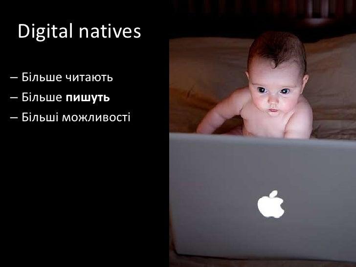 Digital natives<br />Більше читають<br />Більше пишуть<br />Більшіможливості<br />