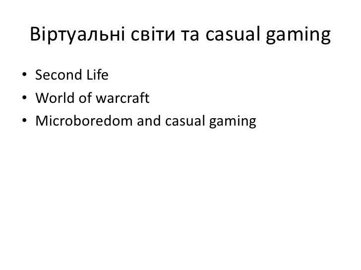 Віртуальні світи та casual gaming<br />Second Life<br />World of warcraft<br />Microboredom and casual gaming<br />