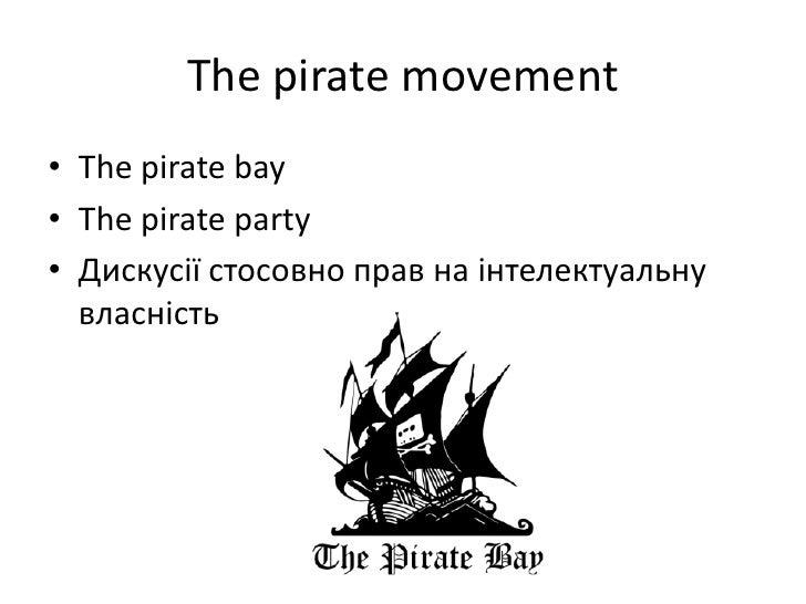 The pirate movement<br />The pirate bay<br />The pirate party<br />Дискусії стосовно прав на інтелектуальну власність<br />