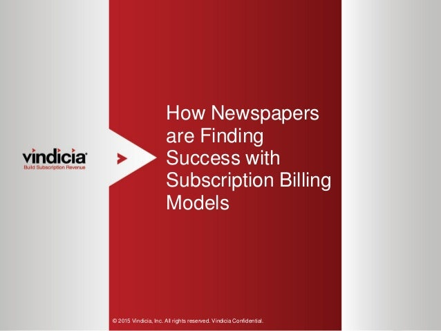 1 How Newspapers are Finding Success with Subscription Billing Models © 2015 Vindicia, Inc. All rights reserved. Vindicia ...