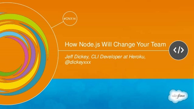 Track: Developers  #CNX14  #CNX14  How Node.js Will Change Your Team  Jeff Dickey, CLI Developer at Heroku,  @dickeyxxx