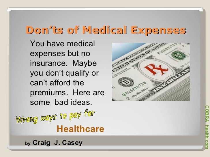 Don'ts of Medical Expenses You have medical expenses but no insurance.  Maybe you don't qualify or can't afford the premiu...