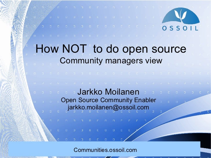 How NOT to do open source    Community managers view         Jarkko Moilanen    Open Source Community Enabler      jarkko....