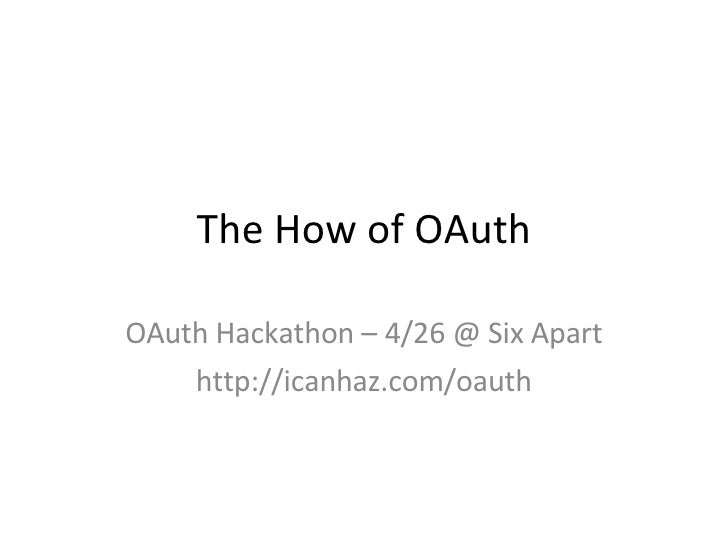 The How of OAuth OAuth Hackathon – 4/26 @ Six Apart http://icanhaz.com/oauth