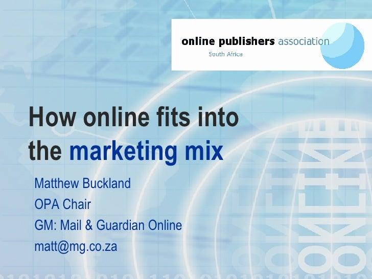 How online fits into the   marketing   mix <ul><li>Matthew Buckland </li></ul><ul><li>OPA Chair </li></ul><ul><li>GM: Mail...