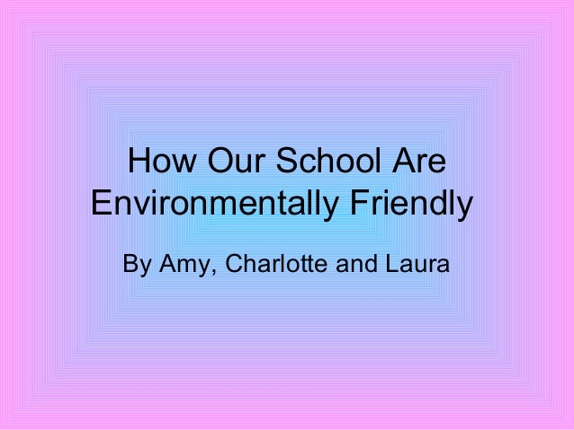 How Our School Are Environmentally Friendly By Amy, Charlotte and Laura