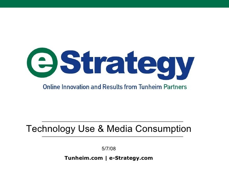 Technology Use & Media Consumption 5/7/08 Tunheim.com | e-Strategy.com
