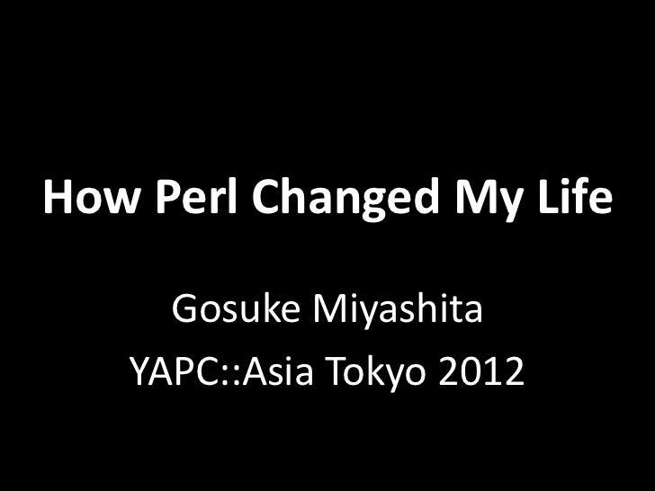 How Perl Changed My Life     Gosuke Miyashita   YAPC::Asia Tokyo 2012