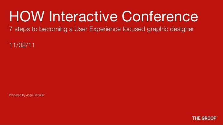 HOW Interactive Conference7 steps to becoming a User Experience focused graphic designer11/02/11Prepared by Jose Caballer